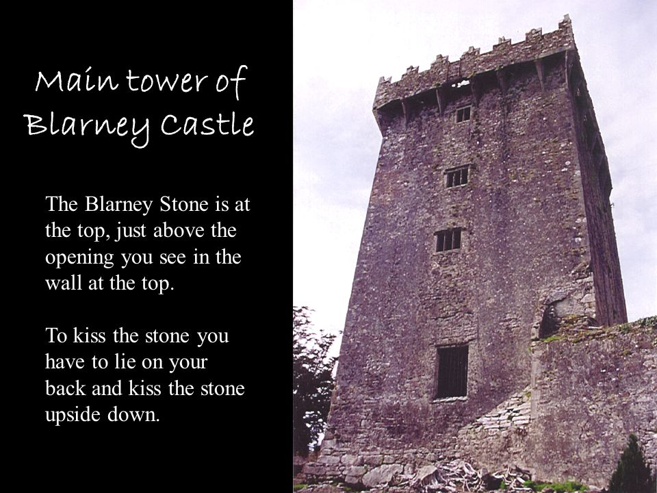 Main tower of Blarney Castle The Blarney Stone is at the top, just above the opening you see in the wall at the top. To kiss the stone you have to lie