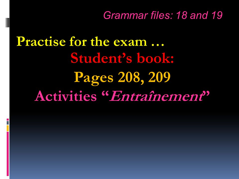 Student's book: Pages 208, 209 Activities Entraînement Grammar files: 18 and 19 Practise for the exam …