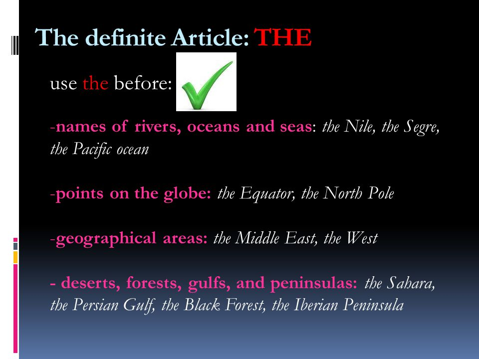 use the before: -names of rivers, oceans and seas: the Nile, the Segre, the Pacific ocean -points on the globe: the Equator, the North Pole -geographical areas: the Middle East, the West - deserts, forests, gulfs, and peninsulas: the Sahara, the Persian Gulf, the Black Forest, the Iberian Peninsula The definite Article: THE