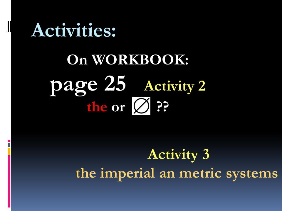 Activities: On WORKBOOK: page 25 Activity 2 the or Activity 3 the imperial an metric systems