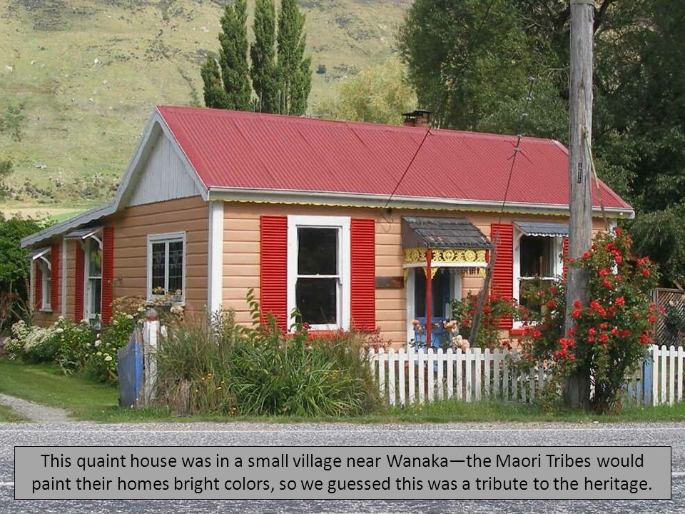 This quaint house was in a small village near Wanaka—the Maori Tribes would paint their homes bright colors, so we guessed this was a tribute to the heritage.