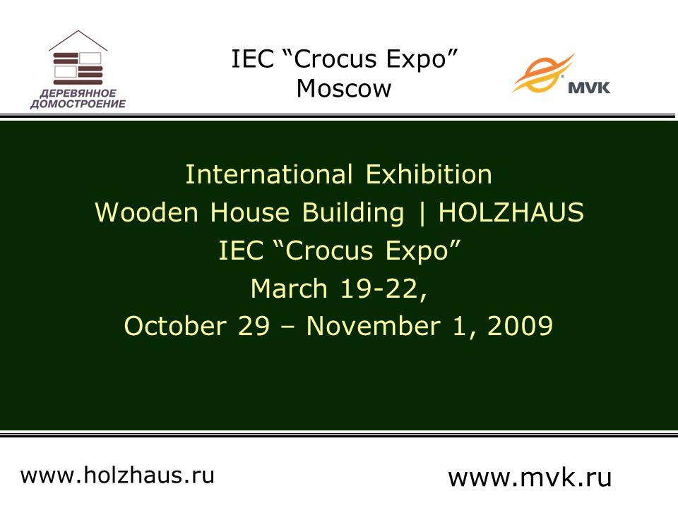 IEC Crocus Expo Moscow International Exhibition Wooden House Building | HOLZHAUS IEC Crocus Expo March 19-22, October 29 – November 1, 2009 www.holzhaus.ru www.mvk.ru