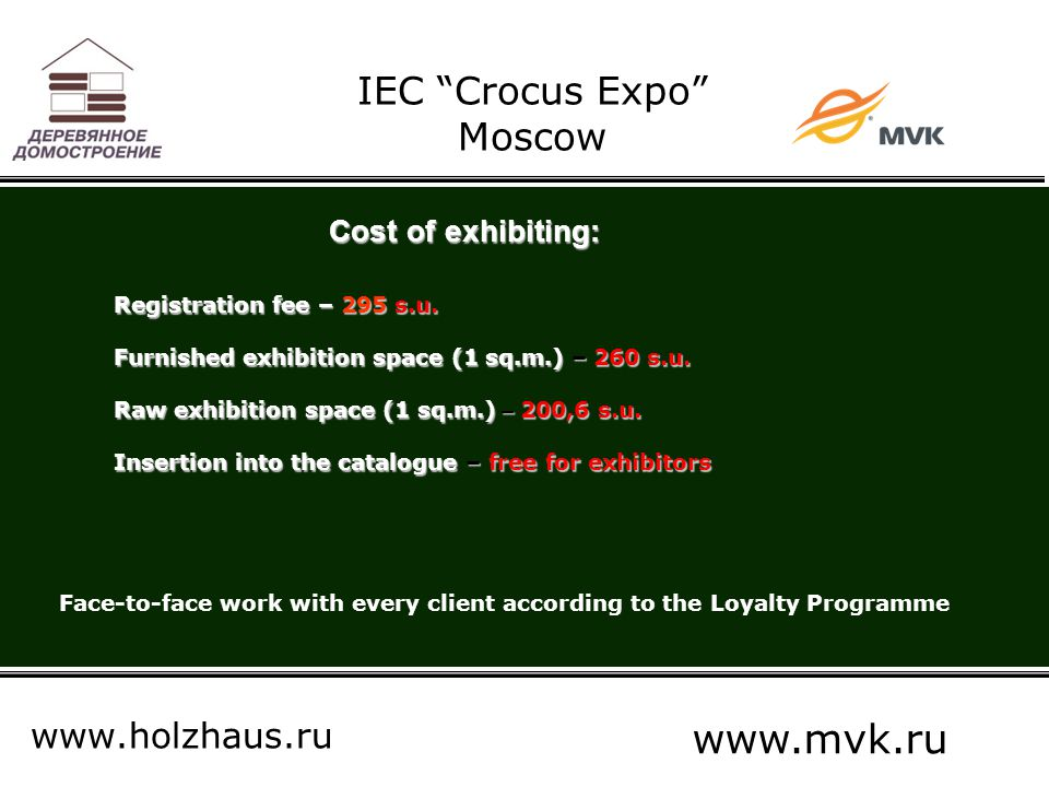 "IEC ""Crocus Expo"" Moscow www.holzhaus.ru www.mvk.ru Cost of exhibiting: Registration fee – 295 s.u. Furnished exhibition space (1 sq.m.) – 260 s.u. Ra"