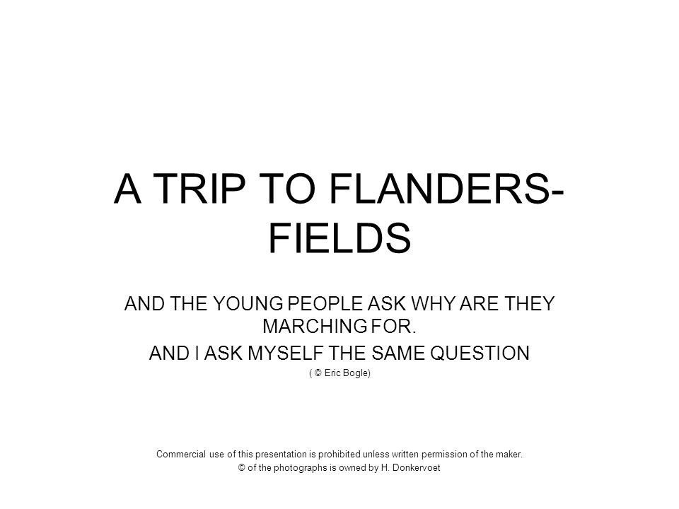A TRIP TO FLANDERS- FIELDS AND THE YOUNG PEOPLE ASK WHY ARE THEY MARCHING FOR. AND I ASK MYSELF THE SAME QUESTION ( © Eric Bogle) Commercial use of th