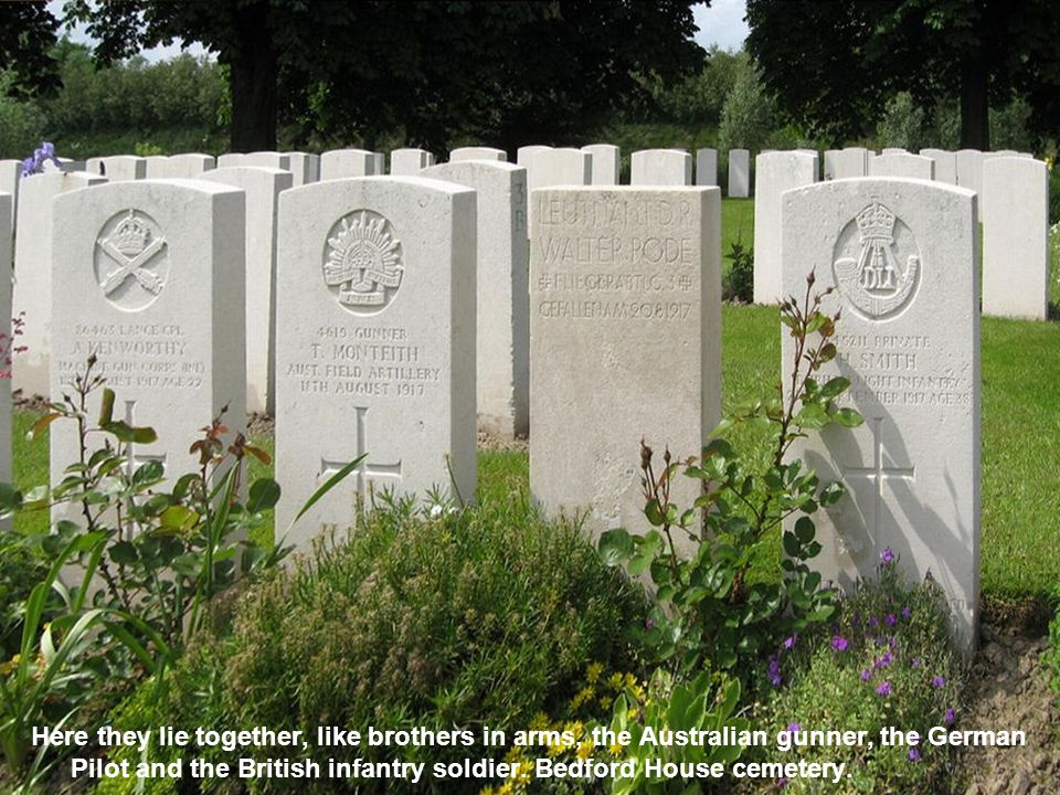 Here they lie together, like brothers in arms, the Australian gunner, the German Pilot and the British infantry soldier.