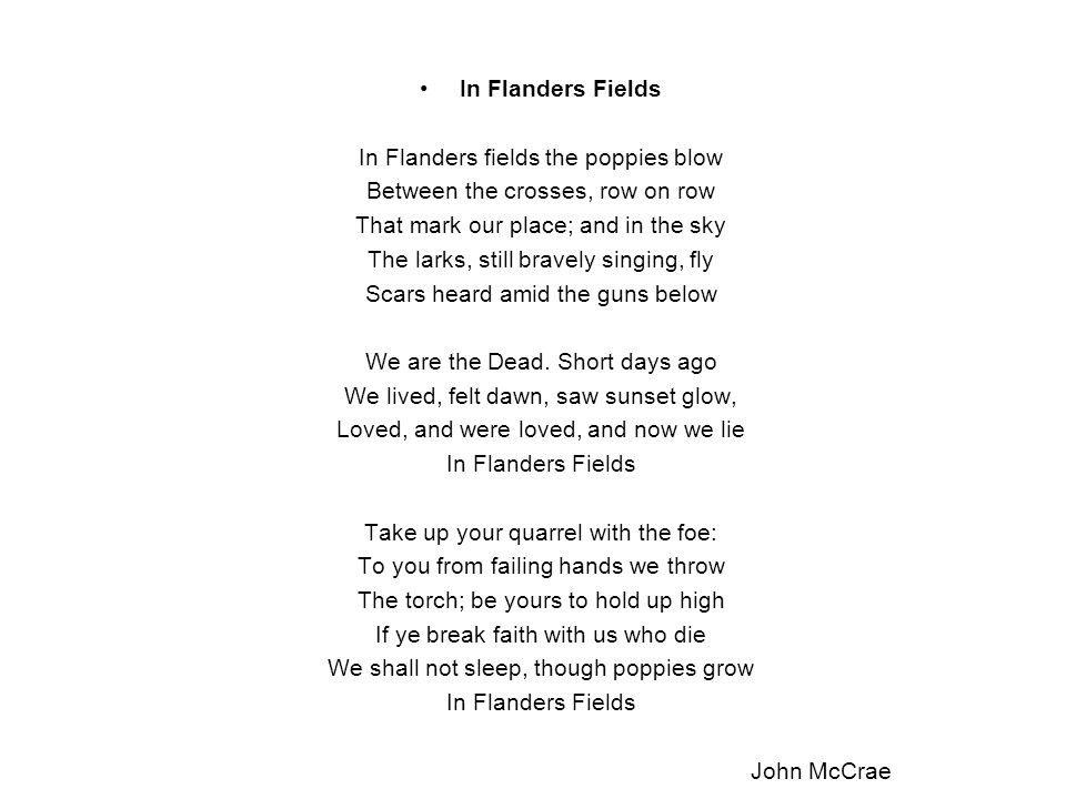 In Flanders Fields In Flanders fields the poppies blow Between the crosses, row on row That mark our place; and in the sky The larks, still bravely si