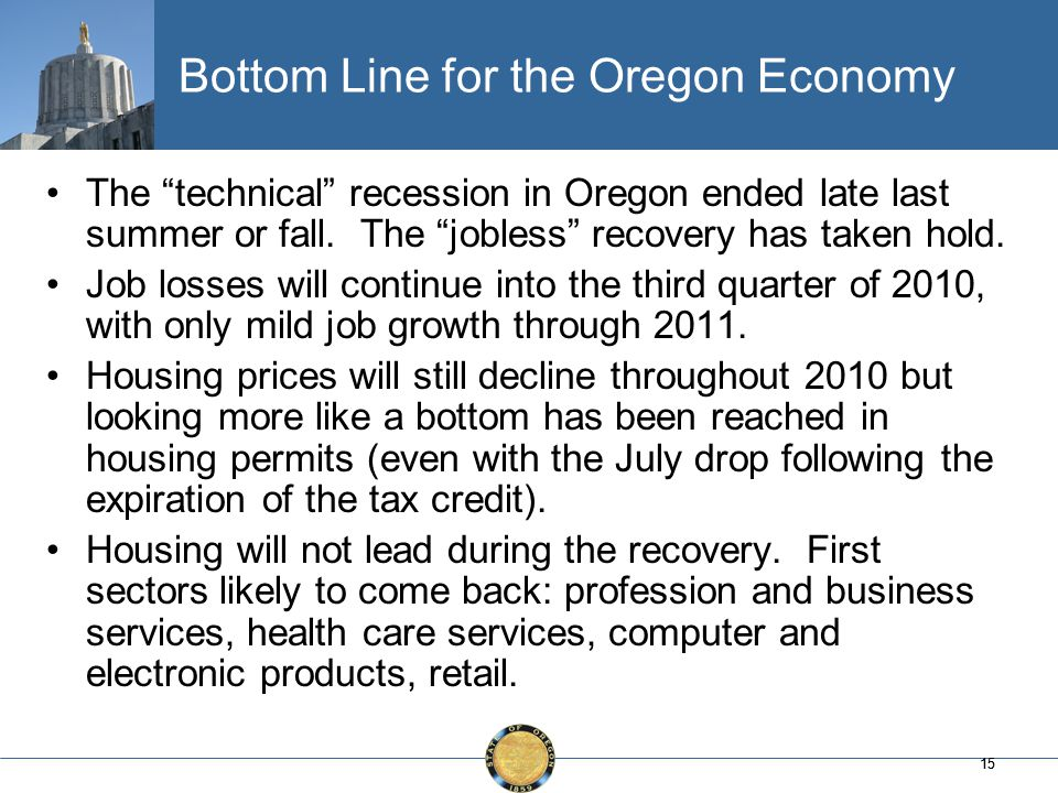 15 Bottom Line for the Oregon Economy The technical recession in Oregon ended late last summer or fall.