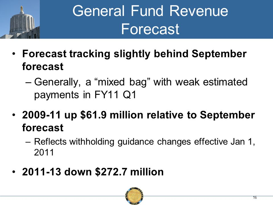 16 General Fund Revenue Forecast Forecast tracking slightly behind September forecast –Generally, a mixed bag with weak estimated payments in FY11 Q1 2009-11 up $61.9 million relative to September forecast –Reflects withholding guidance changes effective Jan 1, 2011 2011-13 down $272.7 million