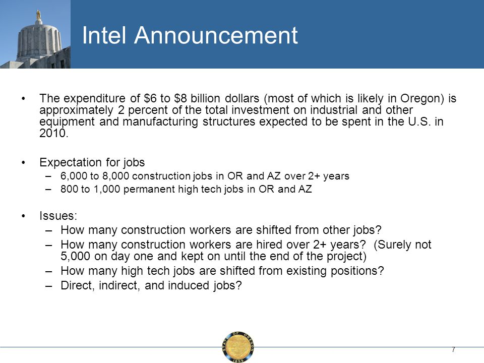 7 Intel Announcement The expenditure of $6 to $8 billion dollars (most of which is likely in Oregon) is approximately 2 percent of the total investment on industrial and other equipment and manufacturing structures expected to be spent in the U.S.