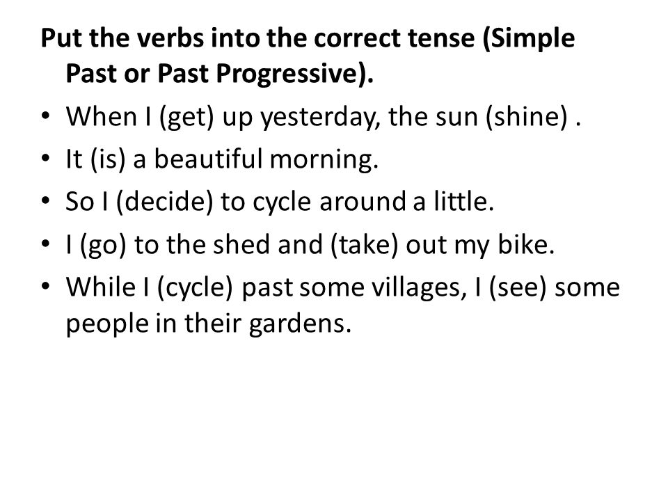 Put the verbs into the correct tense (Simple Past or Past Progressive). When I (get) up yesterday, the sun (shine). It (is) a beautiful morning. So I