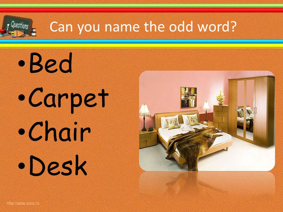 Can you name the odd word? Bed Carpet Chair Desk