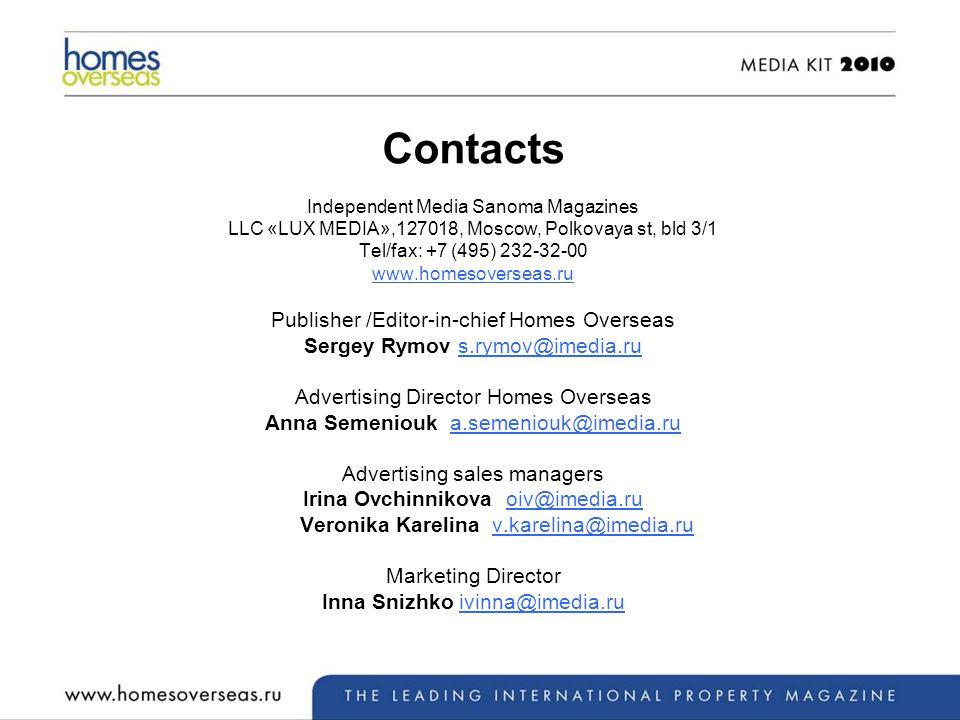 Contacts Independent Media Sanoma Magazines LLC «LUX MEDIA»,127018, Moscow, Polkovaya st, bld 3/1 Tel/fax: +7 (495) 232-32-00 www.homesoverseas.ru Publisher /Editor-in-chief Homes Overseas Sergey Rymov s.rymov@imedia.rus.rymov@imedia.ru Advertising Director Homes Overseas Anna Semeniouk a.semeniouk@imedia.rua.semeniouk@imedia.ru Advertising sales managers Irina Ovchinnikova oiv@imedia.ruoiv@imedia.ru Veronika Karelina v.karelina@imedia.ruv.karelina@imedia.ru Marketing Director Inna Snizhko ivinna@imedia.ruivinna@imedia.ru