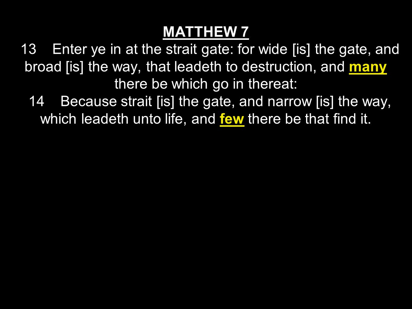 MATTHEW 7 13 Enter ye in at the strait gate: for wide [is] the gate, and broad [is] the way, that leadeth to destruction, and many there be which go i