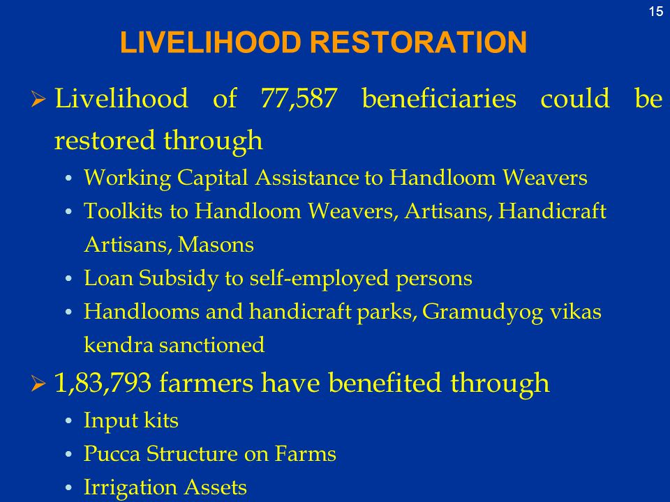 15 LIVELIHOOD RESTORATION  Livelihood of 77,587 beneficiaries could be restored through Working Capital Assistance to Handloom Weavers Toolkits to Handloom Weavers, Artisans, Handicraft Artisans, Masons Loan Subsidy to self-employed persons Handlooms and handicraft parks, Gramudyog vikas kendra sanctioned  1,83,793 farmers have benefited through Input kits Pucca Structure on Farms Irrigation Assets