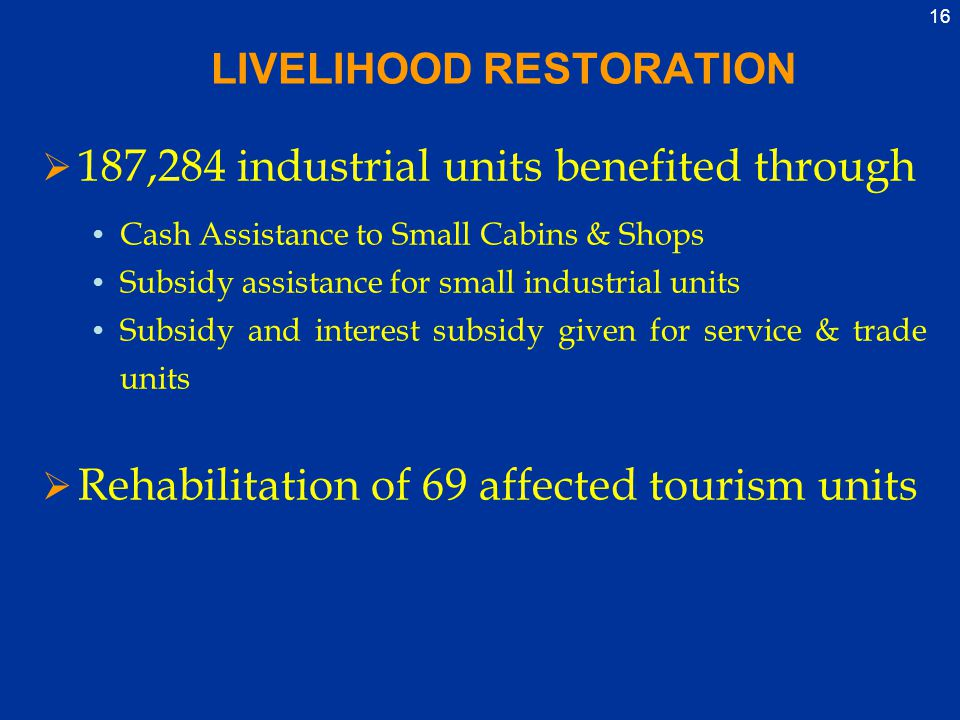 16 LIVELIHOOD RESTORATION  187,284 industrial units benefited through Cash Assistance to Small Cabins & Shops Subsidy assistance for small industrial units Subsidy and interest subsidy given for service & trade units  Rehabilitation of 69 affected tourism units