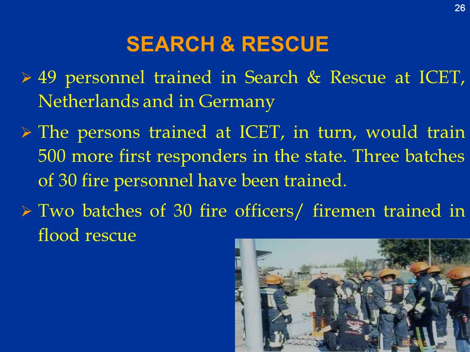26 SEARCH & RESCUE  49 personnel trained in Search & Rescue at ICET, Netherlands and in Germany  The persons trained at ICET, in turn, would train 500 more first responders in the state.