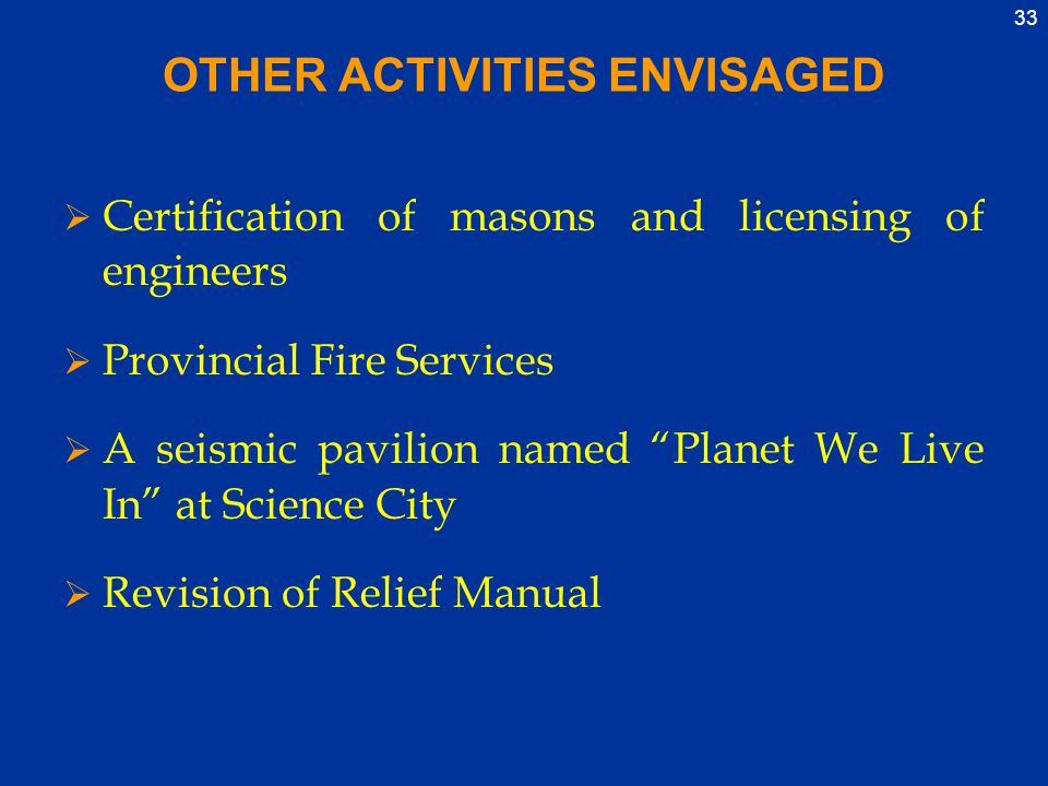 33 OTHER ACTIVITIES ENVISAGED  Certification of masons and licensing of engineers  Provincial Fire Services  A seismic pavilion named Planet We Live In at Science City  Revision of Relief Manual