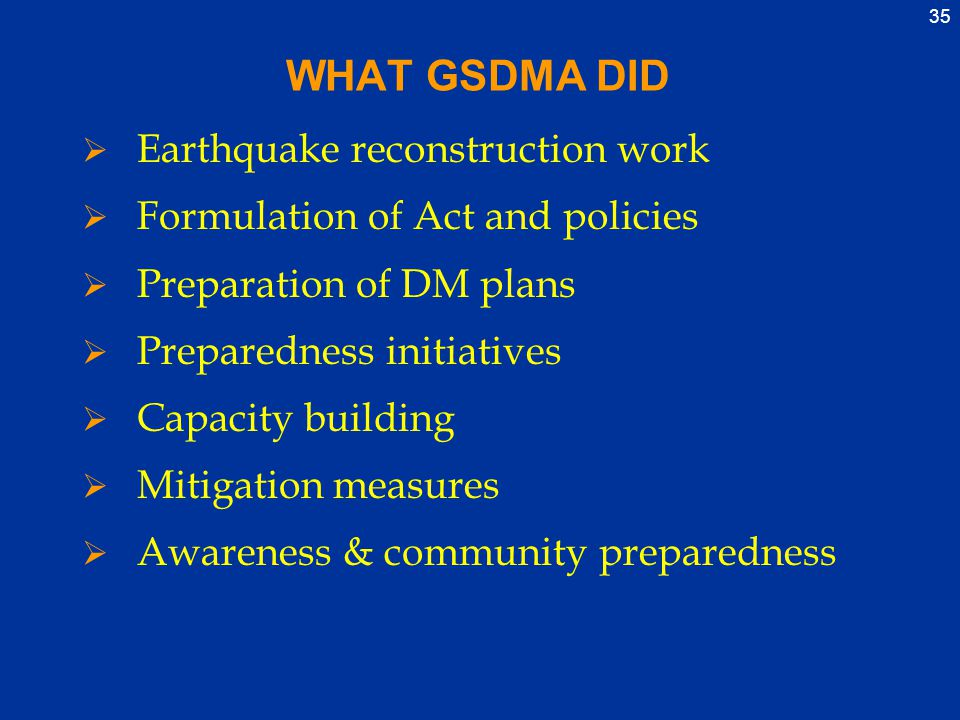 35 WHAT GSDMA DID  Earthquake reconstruction work  Formulation of Act and policies  Preparation of DM plans  Preparedness initiatives  Capacity building  Mitigation measures  Awareness & community preparedness