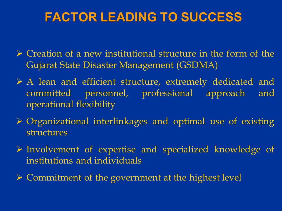 FACTOR LEADING TO SUCCESS  Creation of a new institutional structure in the form of the Gujarat State Disaster Management (GSDMA)  A lean and efficient structure, extremely dedicated and committed personnel, professional approach and operational flexibility  Organizational interlinkages and optimal use of existing structures  Involvement of expertise and specialized knowledge of institutions and individuals  Commitment of the government at the highest level