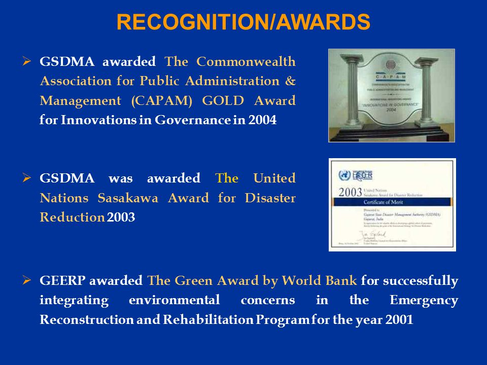 RECOGNITION/AWARDS  GEERP awarded The Green Award by World Bank for successfully integrating environmental concerns in the Emergency Reconstruction and Rehabilitation Program for the year 2001  GSDMA awarded The Commonwealth Association for Public Administration & Management (CAPAM) GOLD Award for Innovations in Governance in 2004  GSDMA was awarded The United Nations Sasakawa Award for Disaster Reduction 2003