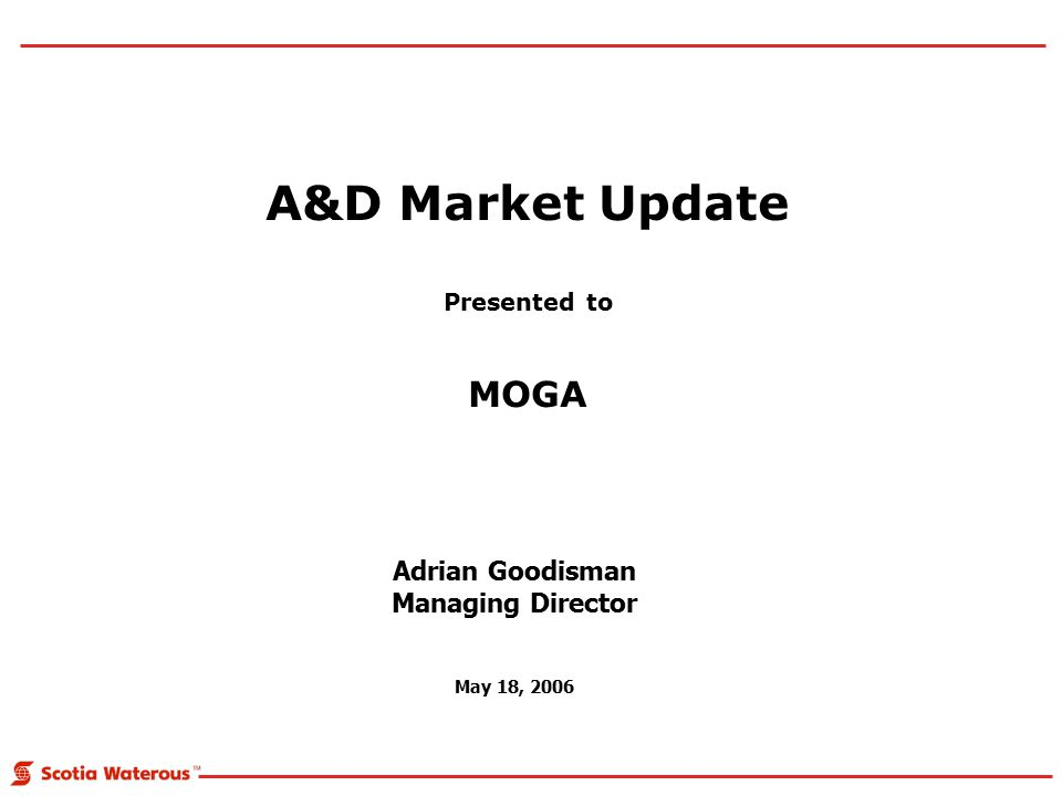 A&D Market Update Presented to MOGA Adrian Goodisman Managing Director May 18, 2006
