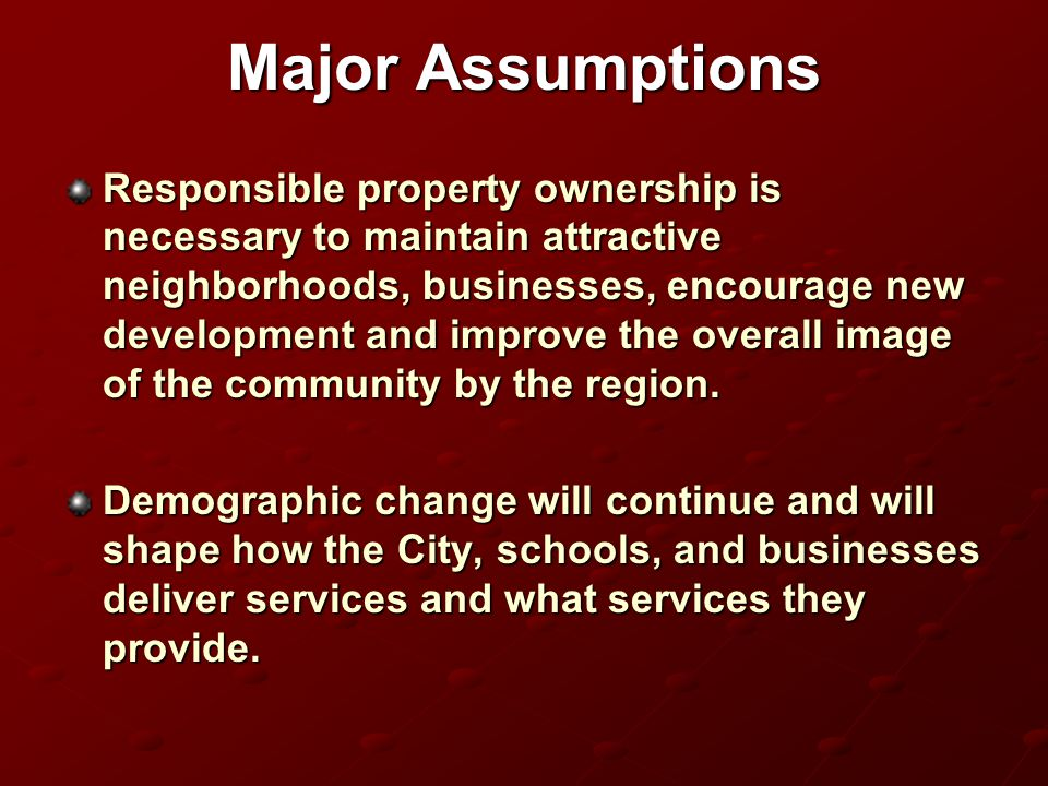 Major Assumptions Responsible property ownership is necessary to maintain attractive neighborhoods, businesses, encourage new development and improve the overall image of the community by the region.