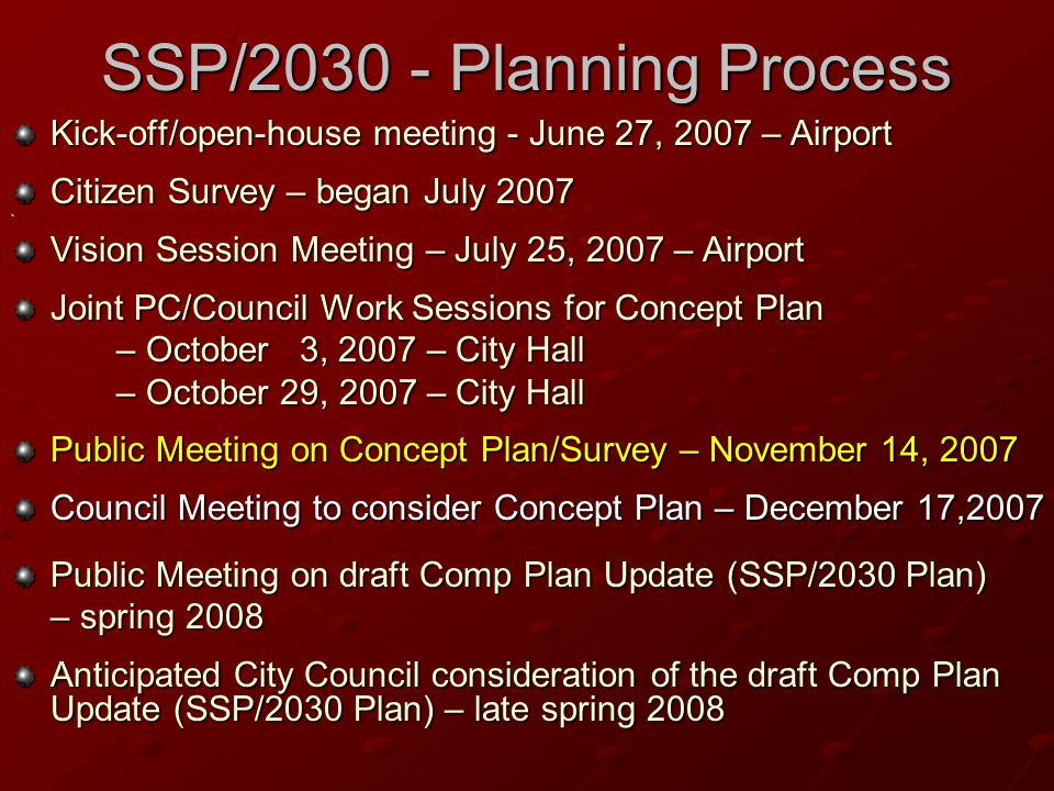 SSP/2030 - Planning Process Kick-off/open-house meeting - June 27, 2007 – Airport Citizen Survey – began July 2007 ` Vision Session Meeting – July 25, 2007 – Airport Joint PC/Council Work Sessions for Concept Plan – October 3, 2007 – City Hall – October 29, 2007 – City Hall Public Meeting on Concept Plan/Survey – November 14, 2007 Council Meeting to consider Concept Plan – December 17,2007 Public Meeting on draft Comp Plan Update (SSP/2030 Plan) – spring 2008 Anticipated City Council consideration of the draft Comp Plan Update (SSP/2030 Plan) – late spring 2008