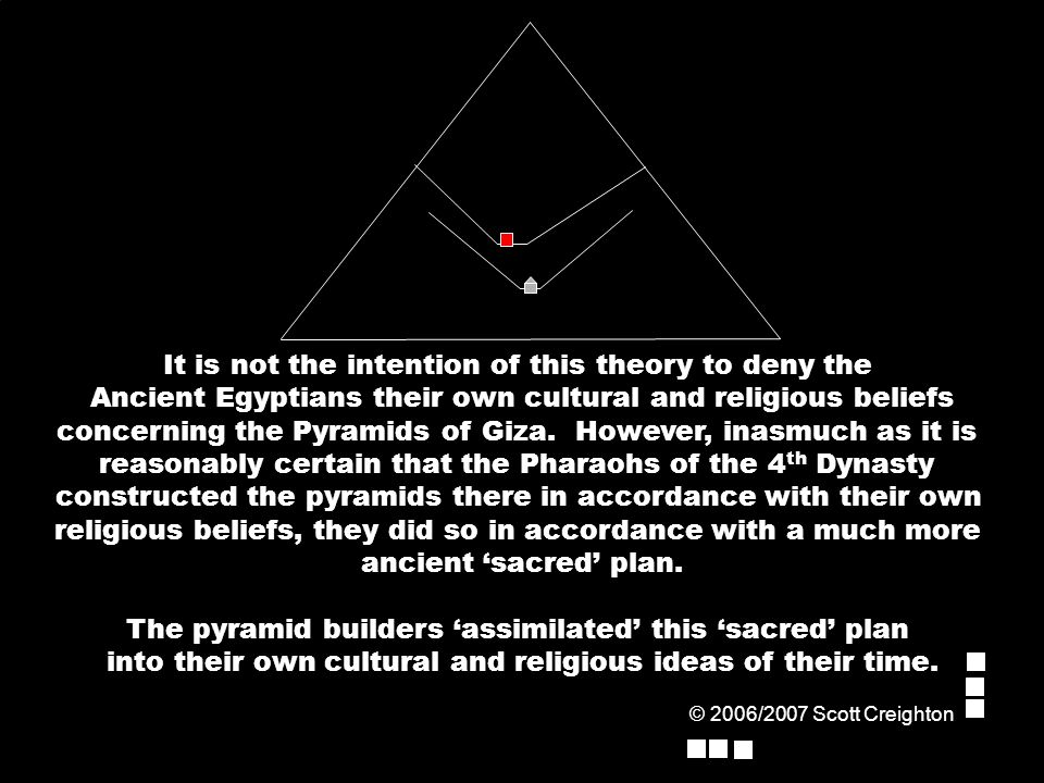 It is not the intention of this theory to deny the Ancient Egyptians their own cultural and religious beliefs concerning the Pyramids of Giza.