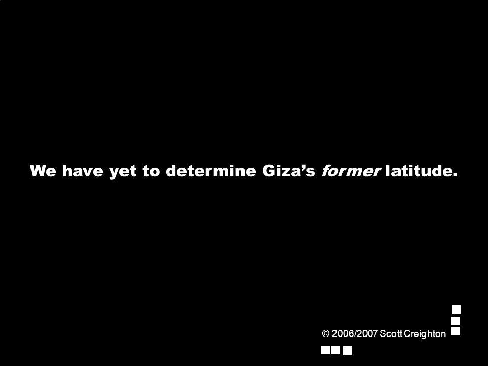 © 2006/2007 Scott Creighton We have yet to determine Giza's former latitude.