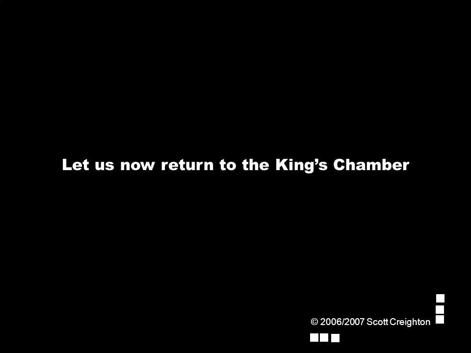 © 2006/2007 Scott Creighton Let us now return to the King's Chamber
