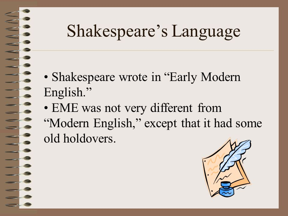 "Shakespeare's Language Shakespeare wrote in ""Early Modern English."" EME was not very different from ""Modern English,"" except that it had some old hold"