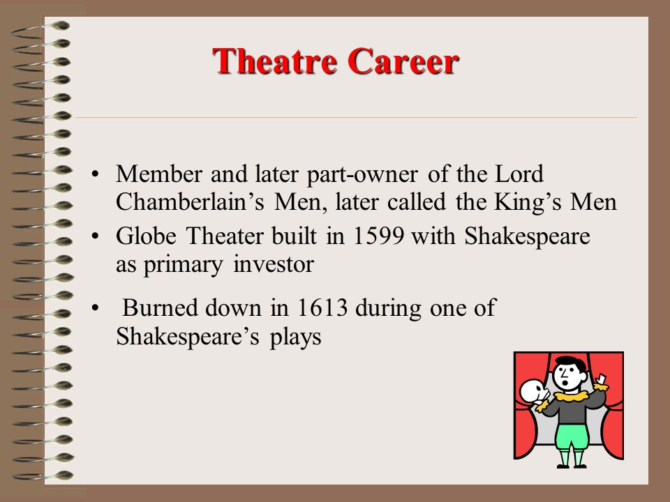 Member and later part-owner of the Lord Chamberlain's Men, later called the King's Men Globe Theater built in 1599 with Shakespeare as primary investor Burned down in 1613 during one of Shakespeare's plays Theatre Career