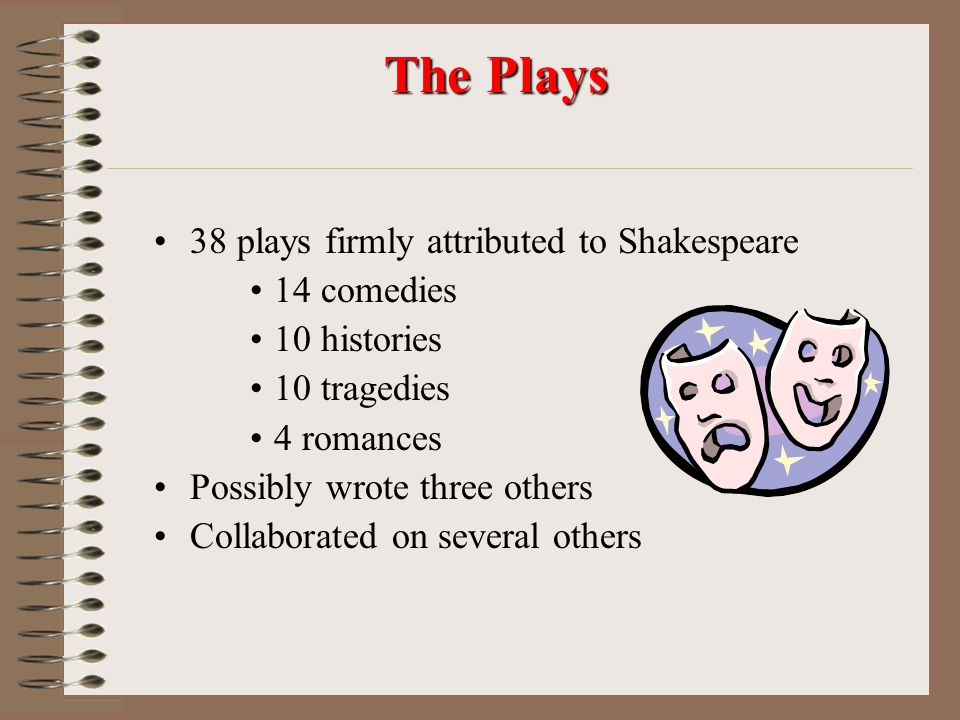 The Plays 38 plays firmly attributed to Shakespeare 14 comedies 10 histories 10 tragedies 4 romances Possibly wrote three others Collaborated on several others