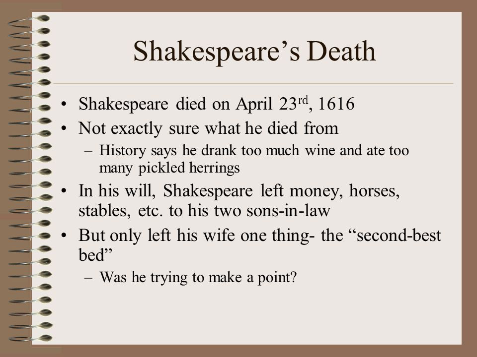 Shakespeare's Death Shakespeare died on April 23 rd, 1616 Not exactly sure what he died from –History says he drank too much wine and ate too many pickled herrings In his will, Shakespeare left money, horses, stables, etc.