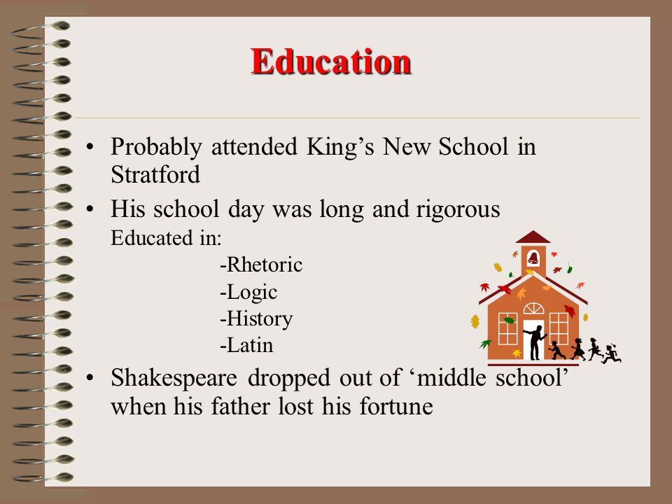 Probably attended King's New School in Stratford His school day was long and rigorous Educated in: -Rhetoric -Logic -History -Latin Shakespeare dropped out of 'middle school' when his father lost his fortune Education