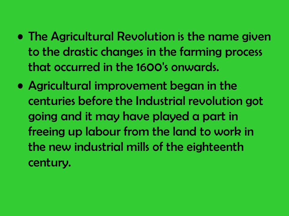 The Agricultural Revolution is the name given to the drastic changes in the farming process that occurred in the 1600 s onwards.