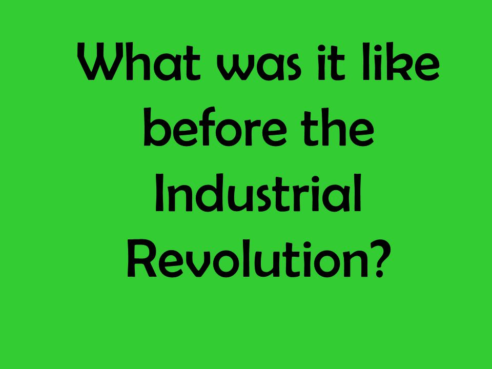 Cottage Industry : Before the revolution, manufacturing was done by hand or simple machines.
