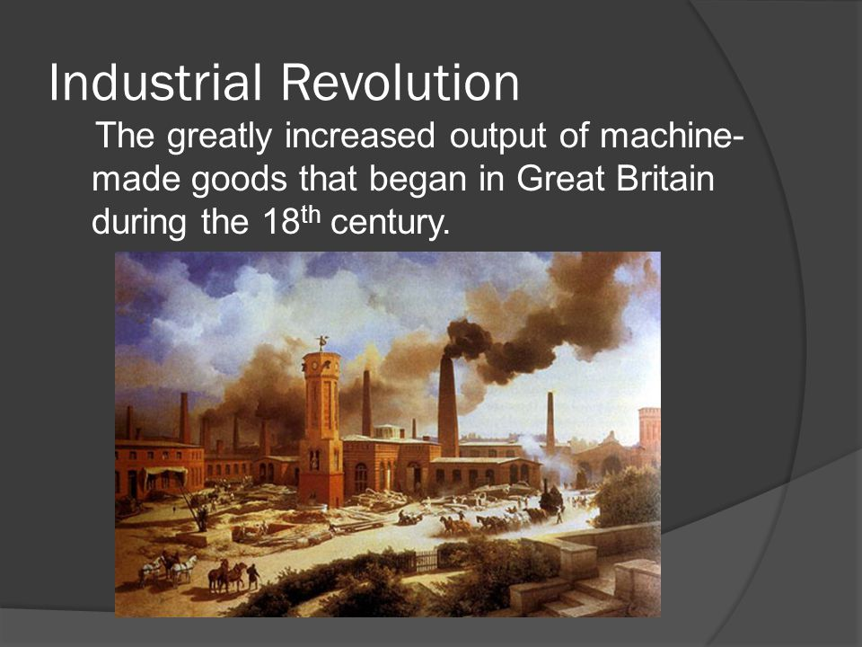 Industrial Revolution Industrial Revolution- The greatly increased output of machine- made goods that began in Great Britain during the 18 th century Agriculture Improvements- 1701 Jethro Tull invented the seed drill Enclosure Movement Crop rotation Use of Fertilizers Selective Breeding Cottage Industry- goods produced at home Factors of Production- land, labor, and capital Textiles- the Industrial Revolution began the Textile Industry 2 Steps- Spinning and Weaving Factory- A building that housed industrial machines.
