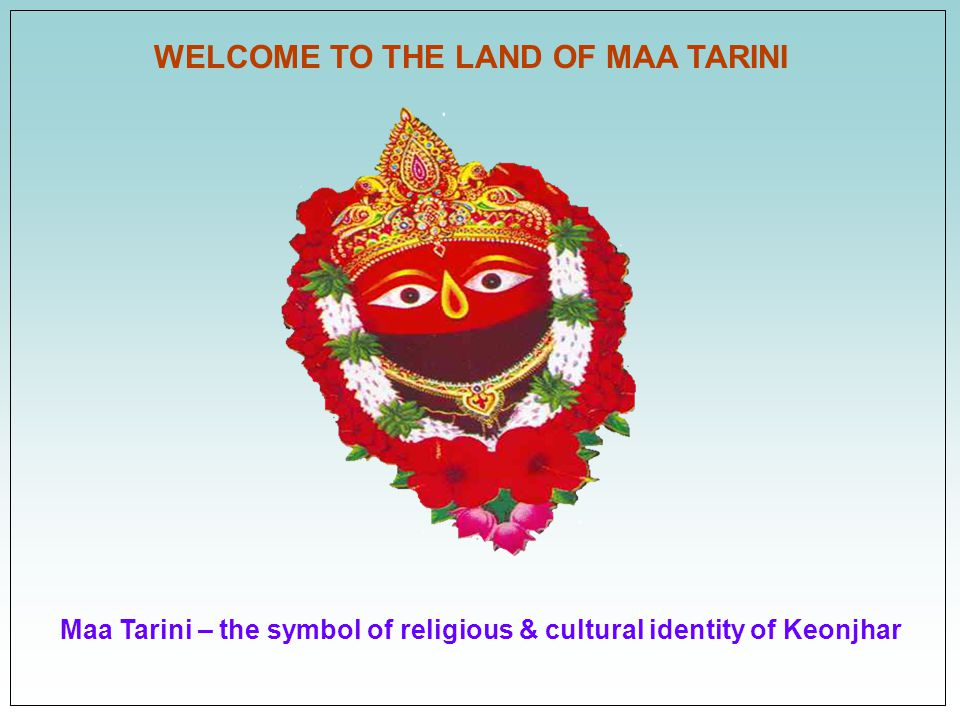 Maa Tarini – the symbol of religious & cultural identity of Keonjhar WELCOME TO THE LAND OF MAA TARINI