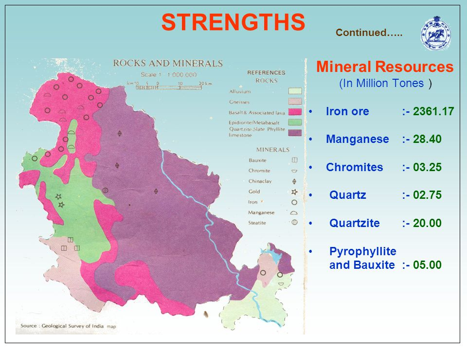 STRENGTHS Mineral Resources (In Million Tones ) Iron ore :- 2361.17 Manganese :- 28.40 Chromites:- 03.25 Quartz :- 02.75 Quartzite :- 20.00 Pyrophylli