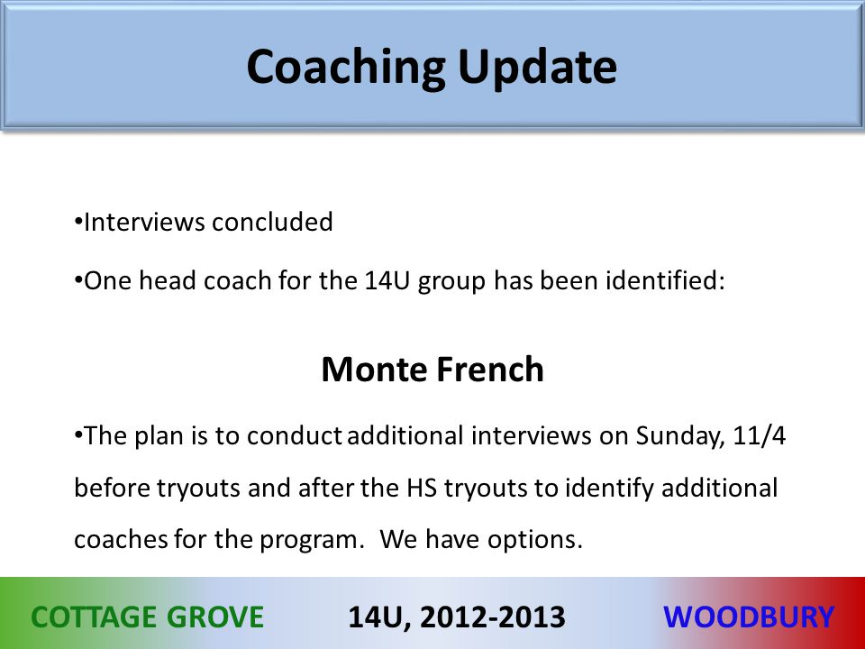 COTTAGE GROVEWOODBURY14U, 2012-2013 Coaching Update Interviews concluded One head coach for the 14U group has been identified: Monte French The plan is to conduct additional interviews on Sunday, 11/4 before tryouts and after the HS tryouts to identify additional coaches for the program.