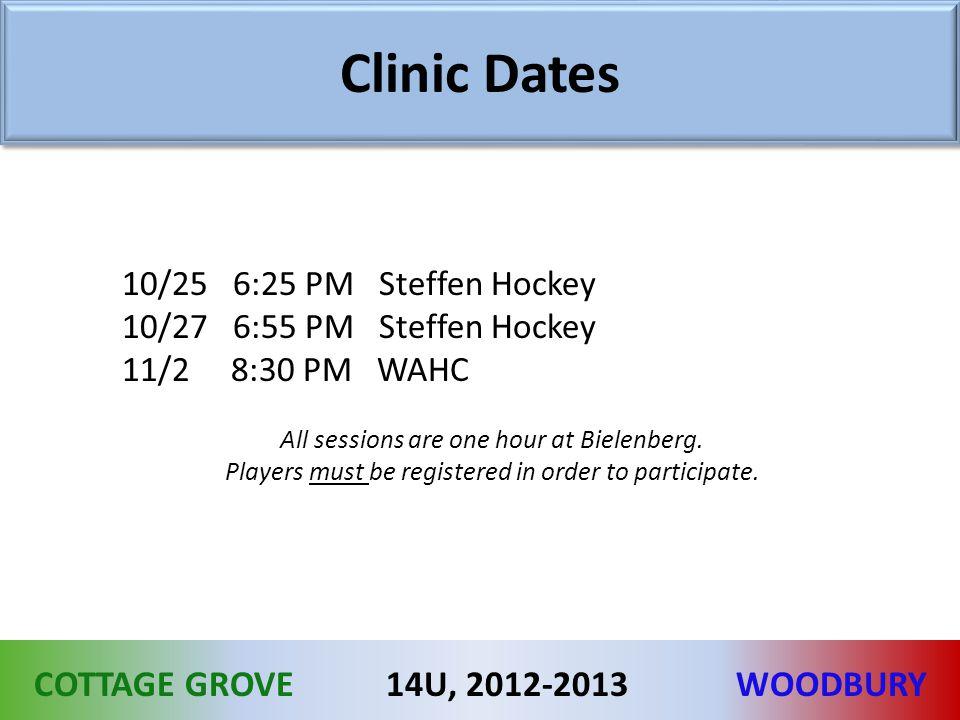 COTTAGE GROVEWOODBURY14U, 2012-2013 Clinic Dates 10/25 6:25 PM Steffen Hockey 10/27 6:55 PM Steffen Hockey 11/2 8:30 PM WAHC All sessions are one hour at Bielenberg.