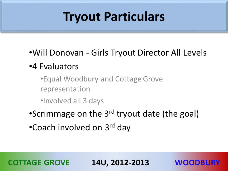 COTTAGE GROVEWOODBURY14U, 2012-2013 Tryout Particulars Will Donovan - Girls Tryout Director All Levels 4 Evaluators Equal Woodbury and Cottage Grove representation Involved all 3 days Scrimmage on the 3 rd tryout date (the goal) Coach involved on 3 rd day