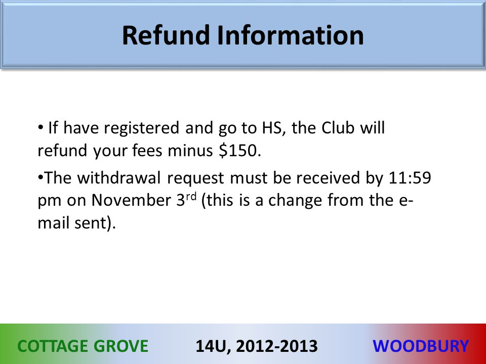 COTTAGE GROVEWOODBURY14U, 2012-2013 Refund Information If have registered and go to HS, the Club will refund your fees minus $150. The withdrawal requ