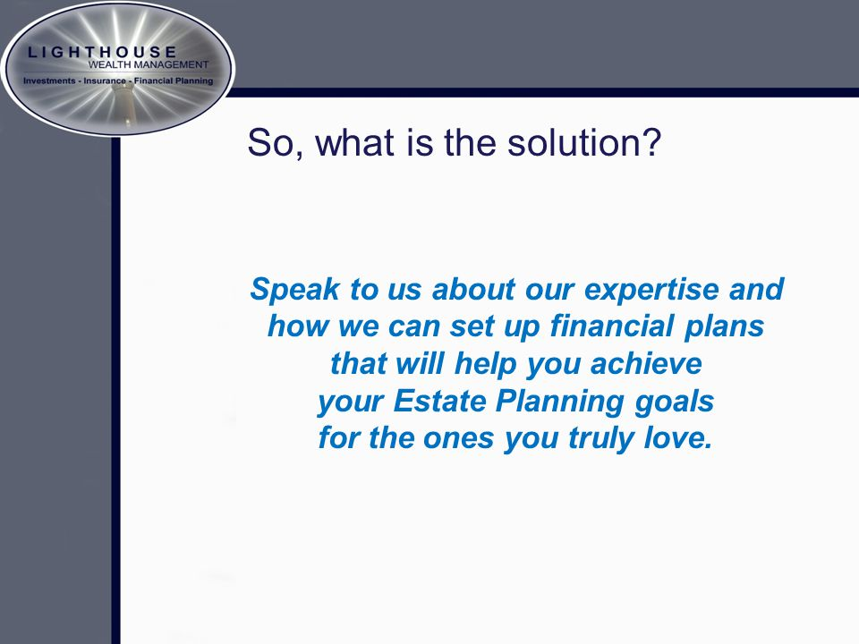 So, what is the solution? Speak to us about our expertise and how we can set up financial plans that will help you achieve your Estate Planning goals