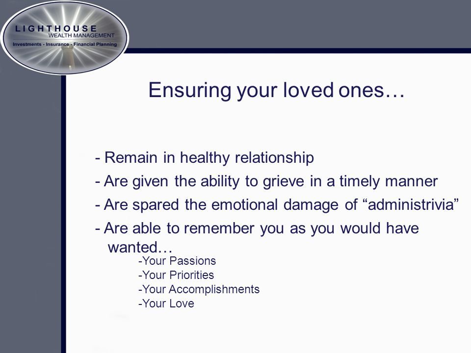 "Ensuring your loved ones… - Remain in healthy relationship - Are spared the emotional damage of ""administrivia"" -Your Passions -Your Priorities -Your"