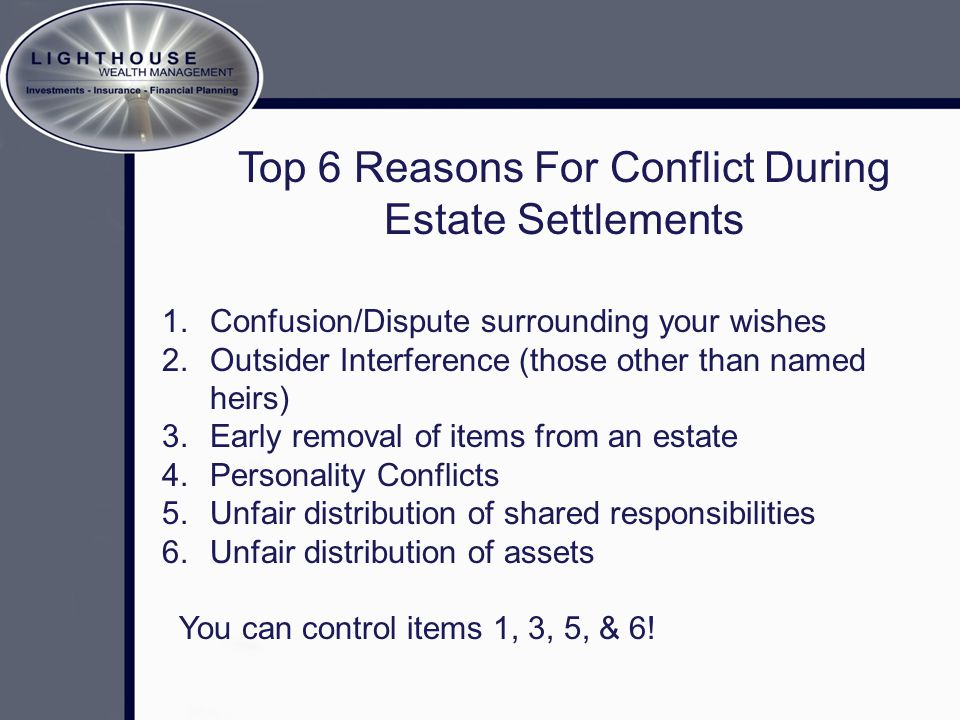 Top 6 Reasons For Conflict During Estate Settlements 1. Confusion/Dispute surrounding your wishes 2. Outsider Interference (those other than named hei