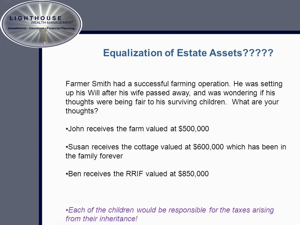 Equalization of Estate Assets????? Farmer Smith had a successful farming operation. He was setting up his Will after his wife passed away, and was won