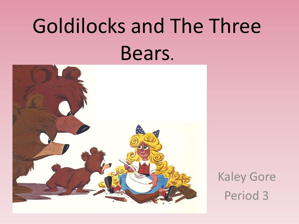 Goldilocks and The Three Bears. Kaley Gore Period 3