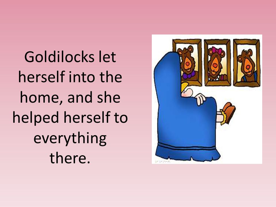 Goldilocks let herself into the home, and she helped herself to everything there.